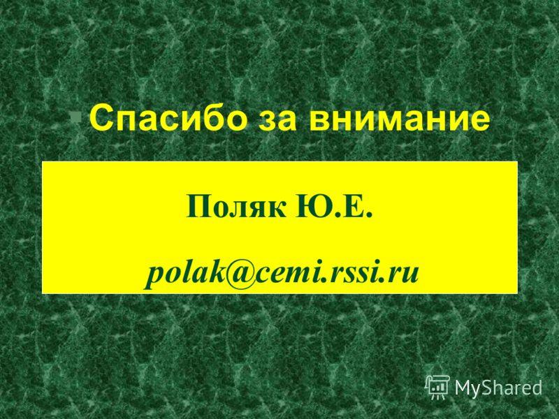 §Спасибо за внимание Поляк Ю.Е. polak@cemi.rssi.ru