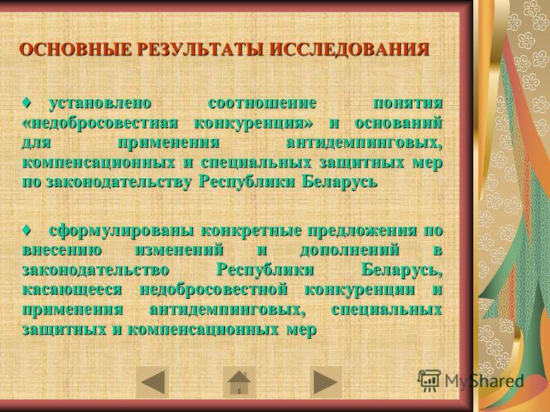 ОСНОВНЫЕ РЕЗУЛЬТАТЫ ИССЛЕДОВАНИЯ установлено соотношение понятия «недобросовестная конкуренция» и оснований для применения антидемпинговых, компенсационных и специальных защитных мер по законодательству Республики Беларусьустановлено соотношение поня