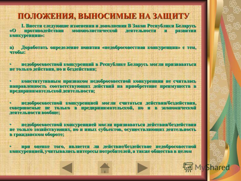 ПОЛОЖЕНИЯ, ВЫНОСИМЫЕ НА ЗАЩИТУ I. Внести следующие изменения и дополнения В Закон Республики Беларусь «О противодействии монополистической деятельности и развитии конкуренции»: a)Доработать определение понятия «недобросовестная конкуренция» с тем, чт