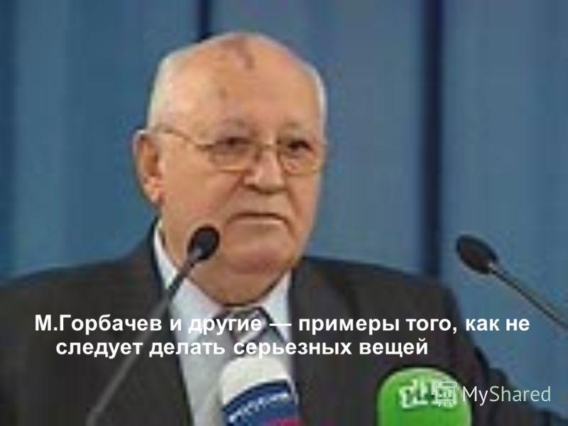 М.Горбачев и другие примеры того, как не следует делать серьезных вещей