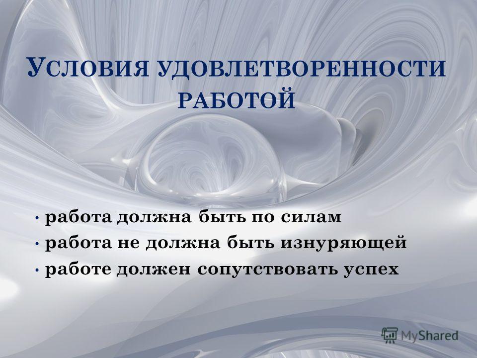 У СЛОВИЯ УДОВЛЕТВОРЕННОСТИ РАБОТОЙ работа должна быть по силам работа не должна быть изнуряющей работе должен сопутствовать успех