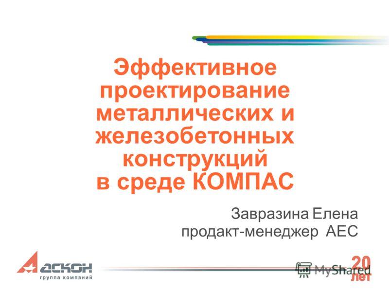 Эффективное проектирование металлических и железобетонных конструкций в среде КОМПАС Завразина Елена продакт-менеджер AEC