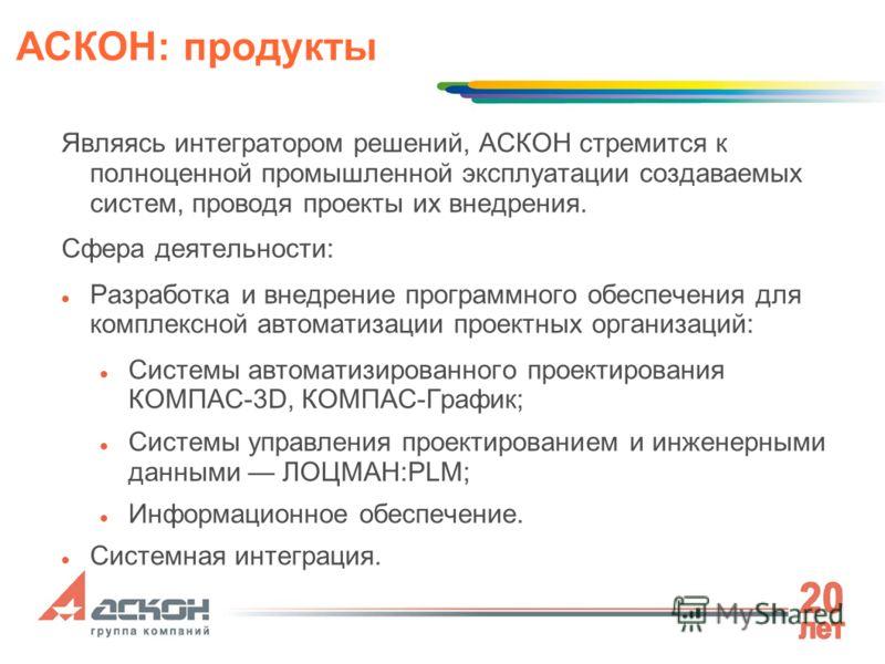 АСКОН: продукты Являясь интегратором решений, АСКОН стремится к полноценной промышленной эксплуатации создаваемых систем, проводя проекты их внедрения. Сфера деятельности: Разработка и внедрение программного обеспечения для комплексной автоматизации