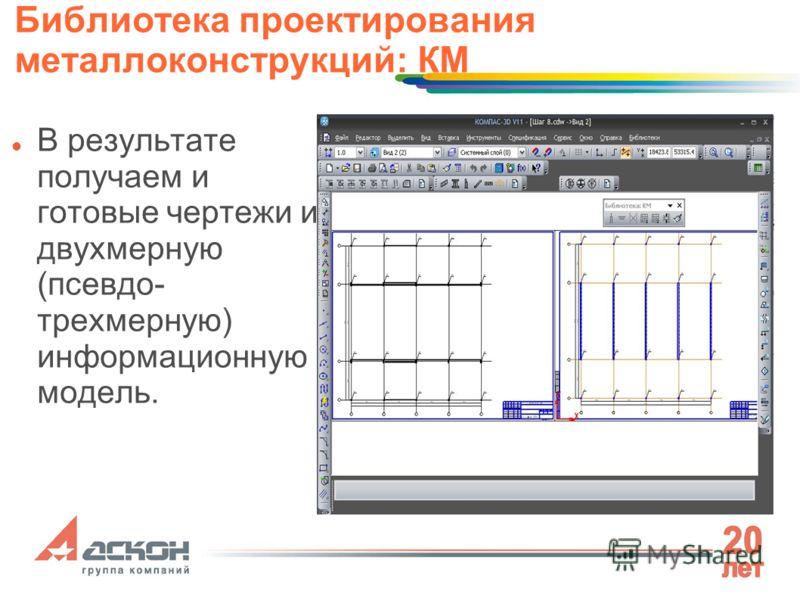 В результате получаем и готовые чертежи и двухмерную (псевдо- трехмерную) информационную модель. Библиотека проектирования металлоконструкций: КМ