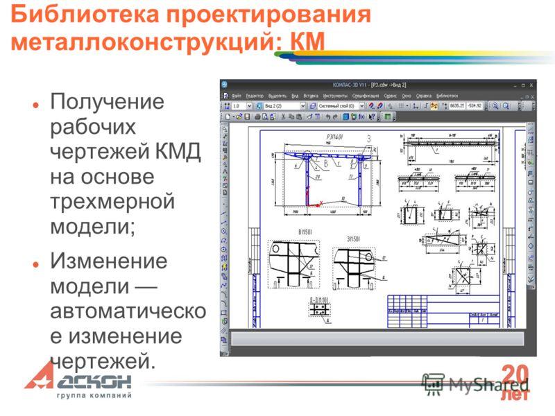 Библиотека проектирования металлоконструкций: КМ Получение рабочих чертежей КМД на основе трехмерной модели; Изменение модели автоматическо е изменение чертежей.