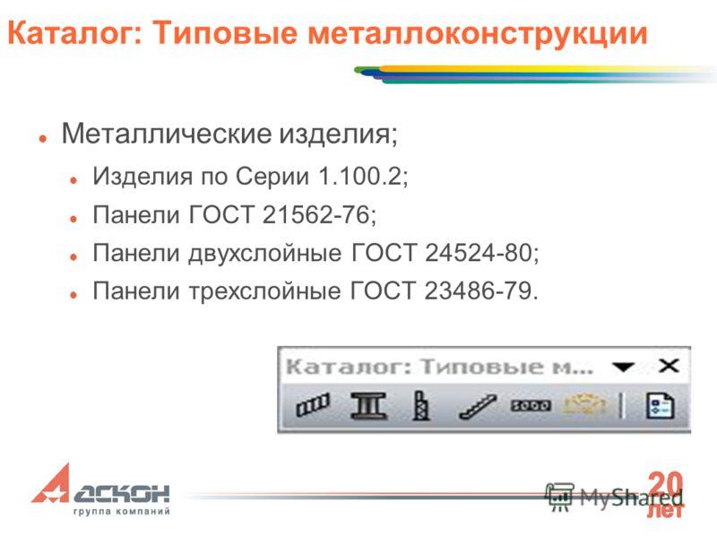 Металлические изделия; Изделия по Серии 1.100.2; Панели ГОСТ 21562-76; Панели двухслойные ГОСТ 24524-80; Панели трехслойные ГОСТ 23486-79. Каталог: Типовые металлоконструкции