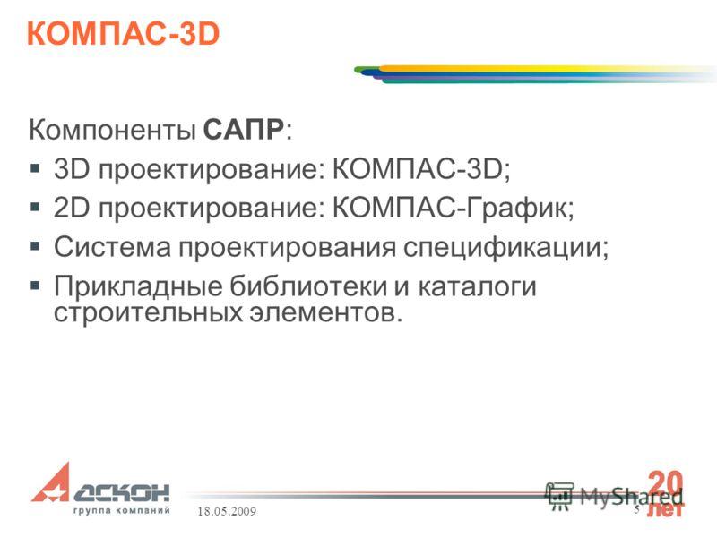 18.05.2009 5 КОМПАС-3D Компоненты САПР: 3D проектирование: КОМПАС-3D; 2D проектирование: КОМПАС-График; Система проектирования спецификации; Прикладные библиотеки и каталоги строительных элементов.