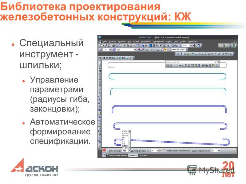 Специальный инструмент - шпильки; Управление параметрами (радиусы гиба, законцовки); Автоматическое формирование спецификации. Библиотека проектирования железобетонных конструкций: КЖ