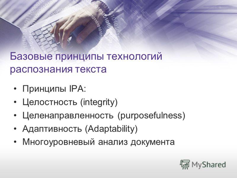 Базовые принципы технологий распознания текста Принципы IPA: Целостность (integrity) Целенаправленность (purposefulness) Адаптивность (Adaptability) Многоуровневый анализ документа