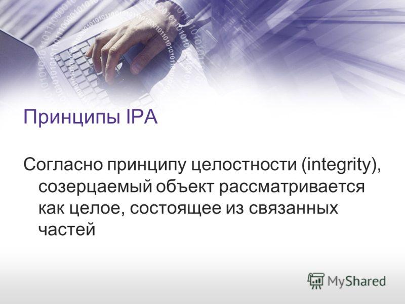 Принципы IPA Согласно принципу целостности (integrity), созерцаемый объект рассматривается как целое, состоящее из связанных частей