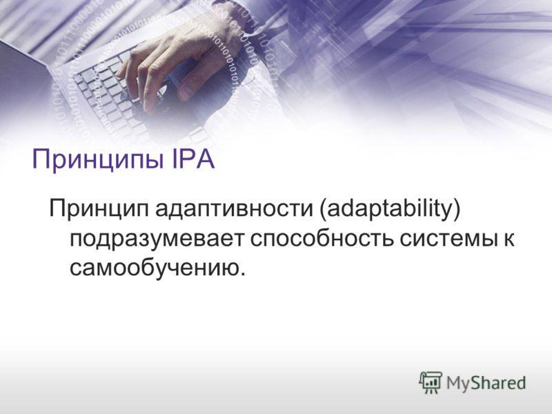 Принципы IPA Принцип адаптивности (adaptability) подразумевает способность системы к самообучению.