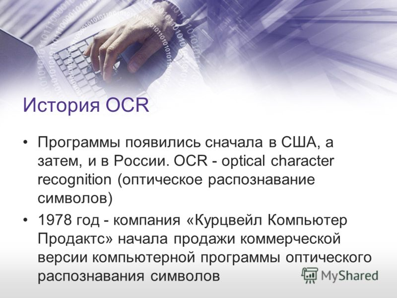 История OCR Программы появились сначала в США, а затем, и в России. OCR - optical character recognition (оптическое распознавание символов) 1978 год - компания «Курцвейл Компьютер Продактс» начала продажи коммерческой версии компьютерной программы оп