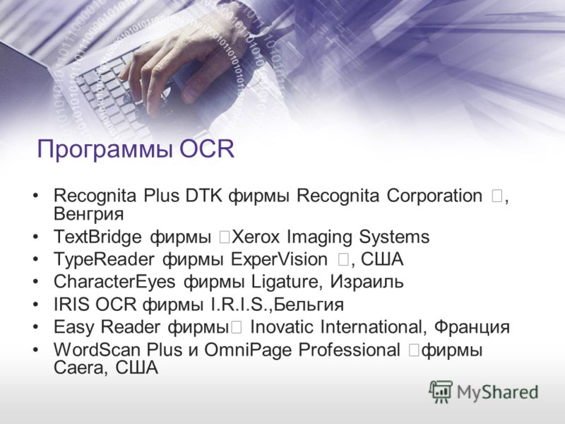 Программы OCR Recognita Plus DTK фирмы Recognita Corporation †, Венгрия TextBridge фирмы †Xerox Imaging Systems TypeReader фирмы ExperVision †, США СharacterEyes фирмы Ligature, Израиль IRIS OCR фирмы I.R.I.S.,Бельгия Easy Reader фирмы† Inovatic Inte