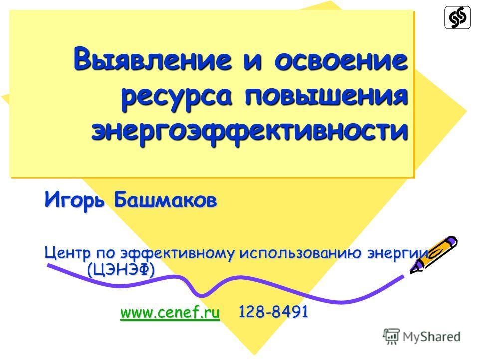 Выявление и освоение ресурса повышения энергоэффективности Игорь Башмаков Центр по эффективному использованию энергии (ЦЭНЭФ) www.cenef.ru 128-8491 www.cenef.ru 128-8491www.cenef.ru