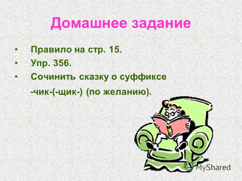 Домашнее задание Правило на стр. 15. Упр. 356. Сочинить сказку о суффиксе -чик-(-щик-) (по желанию).