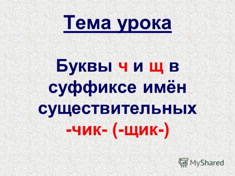 Тема урока Буквы ч и щ в суффиксе имён существительных -чик- (-щик-)
