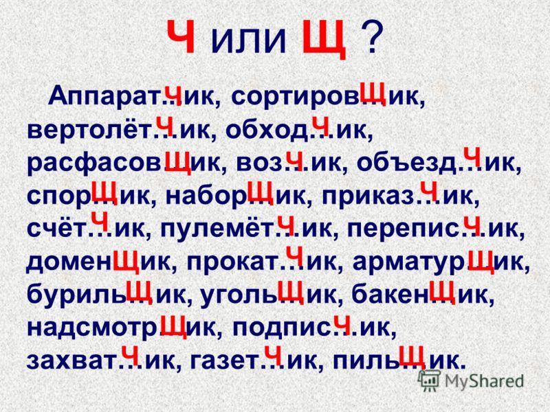 Ч или Щ ? Аппарат...ик, сортиров…ик, вертолёт…ик, обход…ик, расфасов…ик, воз…ик, объезд…ик, спор…ик, набор…ик, приказ…ик, счёт…ик, пулемёт…ик, перепис…ик, домен…ик, прокат…ик, арматур…ик, буриль…ик, уголь…ик, бакен…ик, надсмотр…ик, подпис…ик, захват…