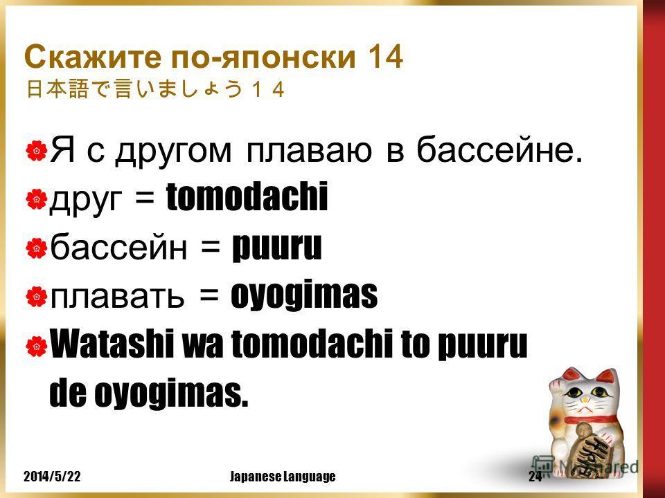 2014/5/22Japanese Language23 Скажите по-японски 13 Я плаваю в бассейне. бассейн = puuru плавать = oyogimas Watashi wa puuru de oyogimas.