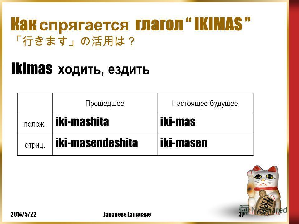 2014/5/22Japanese Language36 Как спрягается глагол KAKIMAS Kakimas писать ПрошедшееНастоящее-будущее полож. kaki-mashitakaki-mas отриц. kaki-masendeshitakaki-masen