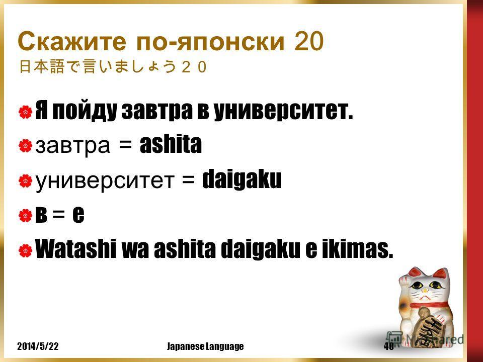 2014/5/22Japanese Language39 Давайте выучим новые слова kyoo = сегодня ashita = завтра kinoo = вчера mainichi = каждый день