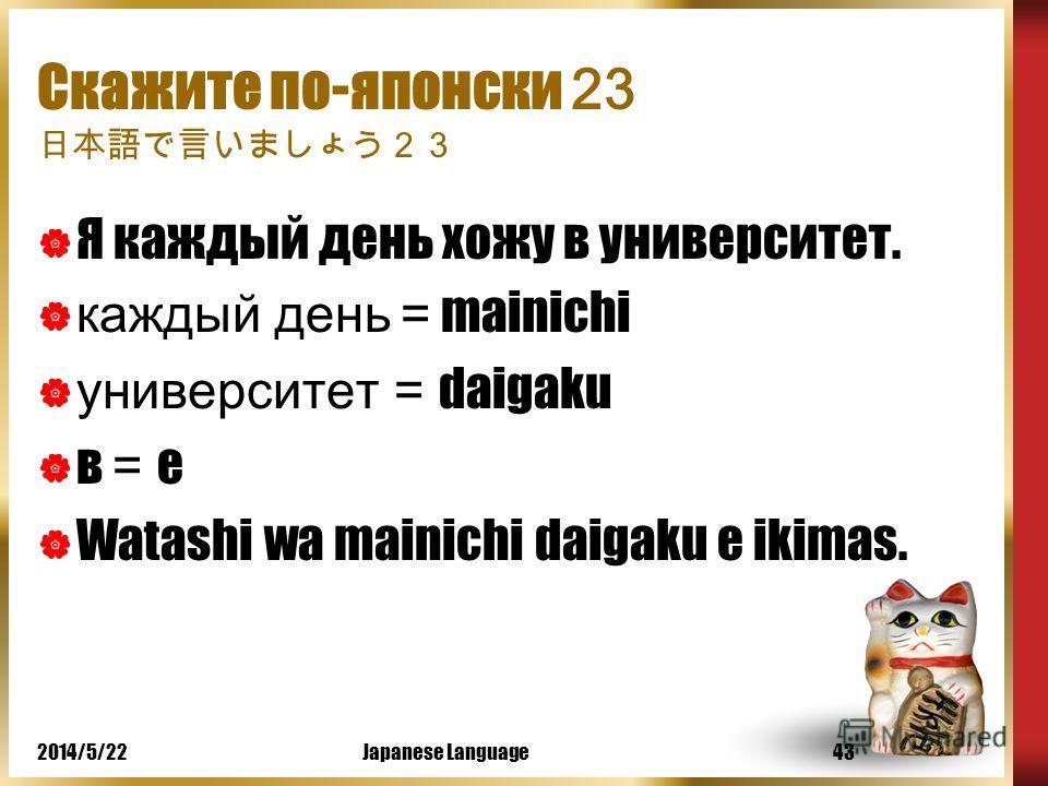 2014/5/22Japanese Language42 Скажите по-японски 22 Я вчера ходил в университет. вчера = kinoo университет = daigaku в = e Watashi wa kinoo daigaku e ikimashita.