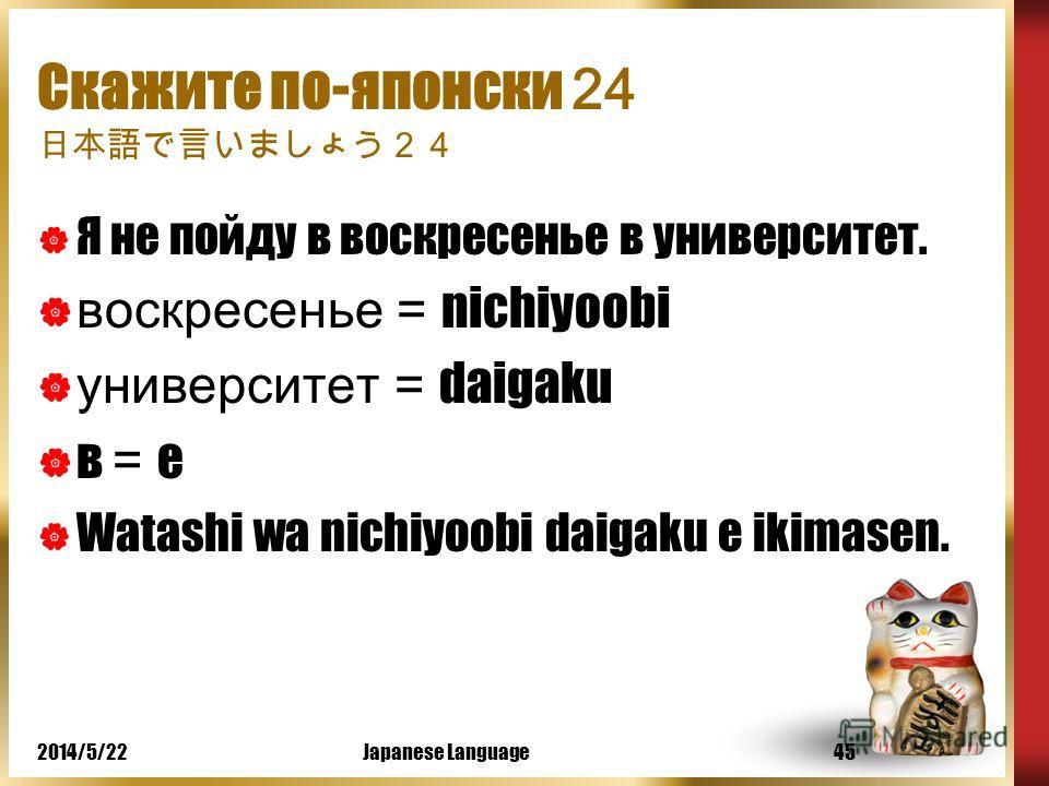 2014/5/22Japanese Language44 Грамматика, структура предложения Anata wa nichiyoobi daigaku e ikimaska? anata = вы nichiyoobi = воскресенье e = в ka = вопросительная частица