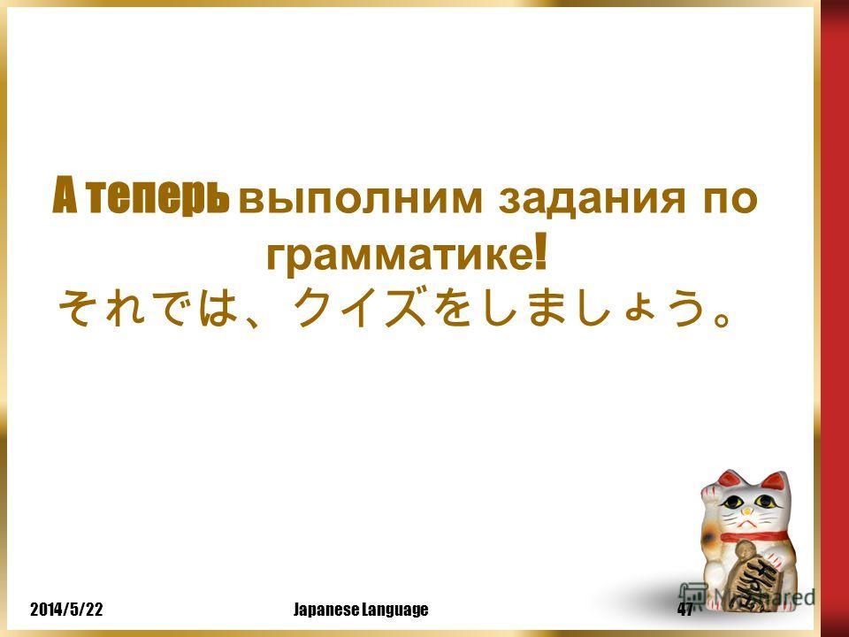 2014/5/22Japanese Language46 В японском языке не изменяется окончани е имени существительного и нет запутанного спряжения глаголов. Вам не кажется, что японский язык легче выучить чем русский?