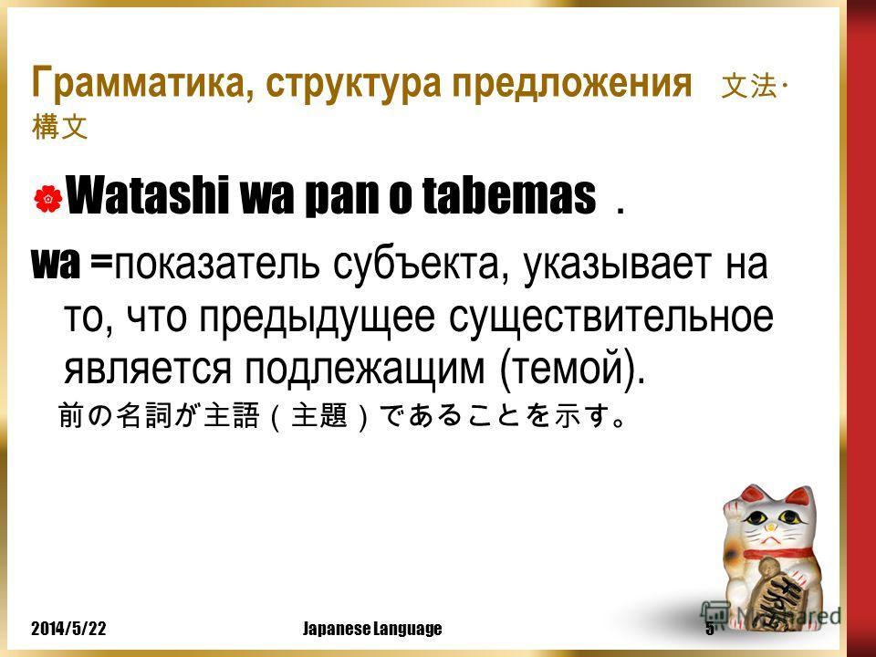 2014/5/22Japanese Language4 Грамматика, структура предложения Watashi wa pan o tabemas watashi = Я - существительное (в японском языке нет местоимений). Существительное – неизменяемая часть речи.