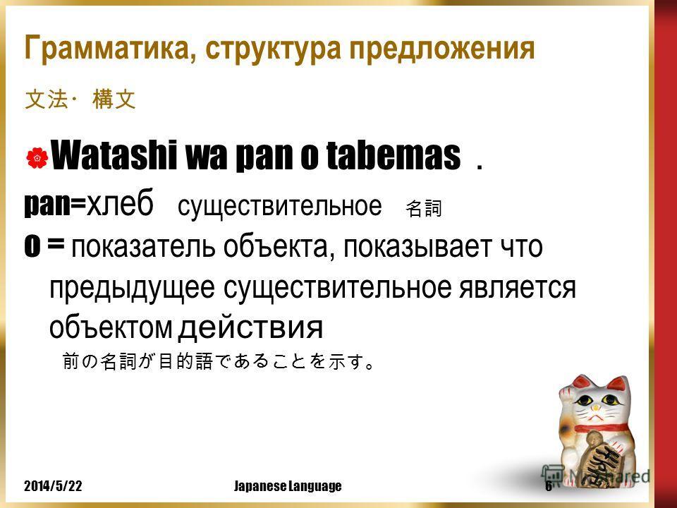 2014/5/22Japanese Language5 Грамматика, структура предложения Watashi wa pan o tabemas wa = показатель субъекта, указывает на то, что предыдущее существительное является подлежащим (темой).