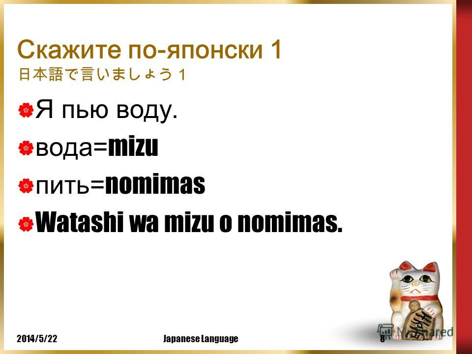 2014/5/22Japanese Language7 Грамматика, структура предложения Watashi wa pan o tabemas tabemas = есть, кушать – глагол, вежливая форма, настояще - будущее время, положительная форма