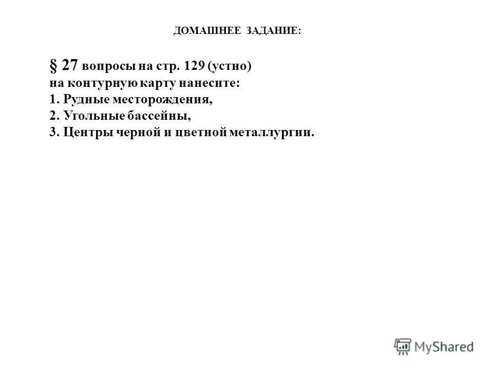 ДОМАШНЕЕ ЗАДАНИЕ: § 27 вопросы на стр. 129 (устно) на контурную карту нанесите: 1. Рудные месторождения, 2. Угольные бассейны, 3. Центры черной и цветной металлургии.