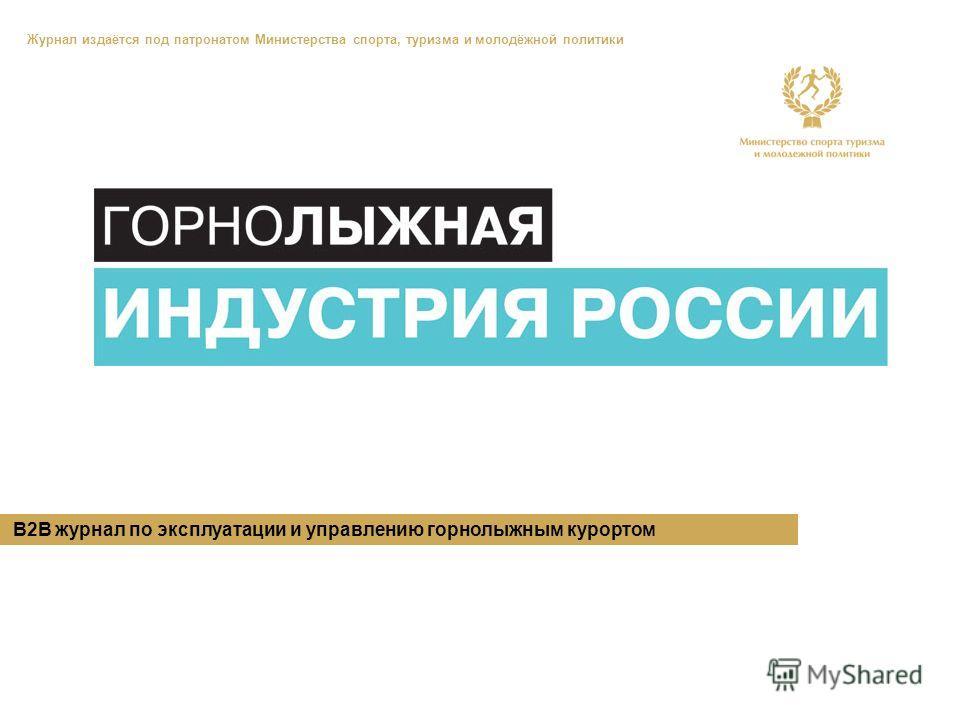 B2B журнал по эксплуатации и управлению горнолыжным курортом Журнал издаётся под патронатом Министерства спорта, туризма и молодёжной политики