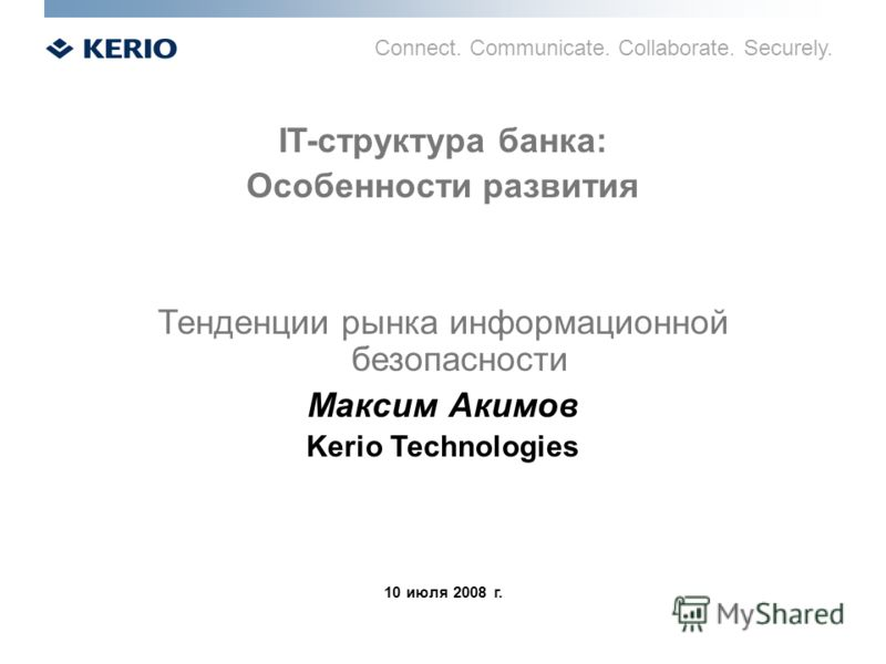 Connect. Communicate. Collaborate. Securely. IT-структура банка: Особенности развития Тенденции рынка информационной безопасности Максим Акимов Kerio Technologies 10 июля 2008 г.