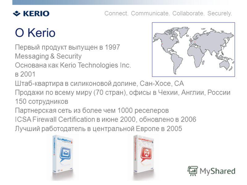 Connect. Communicate. Collaborate. Securely. О Kerio Первый продукт выпущен в 1997 Messaging & Security Основана как Kerio Technologies Inc. в 2001 Штаб-квартира в силиконовой долине, Сан-Хосе, CA Продажи по всему миру (70 стран), офисы в Чехии, Англ