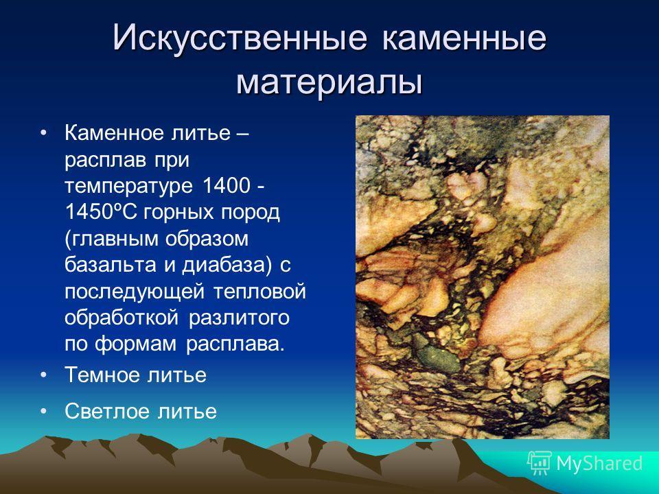 Искусственные каменные материалы Каменное литье – расплав при температуре 1400 - 1450ºС горных пород (главным образом базальта и диабаза) с последующей тепловой обработкой разлитого по формам расплава. Темное литье Светлое литье
