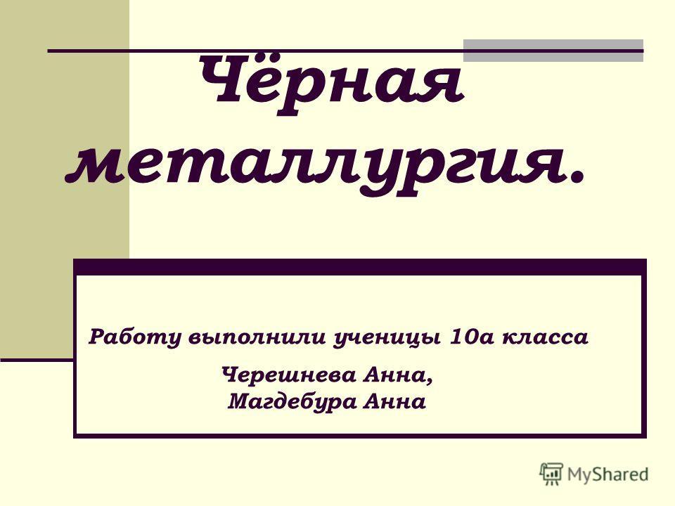 Чёрная металлургия. Работу выполнили ученицы 10а класса Черешнева Анна, Магдебура Анна