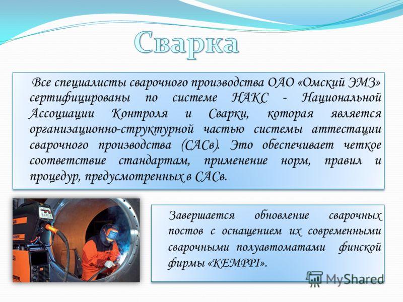 Все специалисты сварочного производства ОАО «Омский ЭМЗ» сертифицированы по системе НАКС - Национальной Ассоциации Контроля и Сварки, которая является организационно-структурной частью системы аттестации сварочного производства (САСв). Это обеспечива