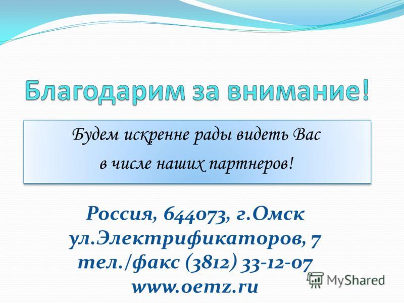 Будем искренне рады видеть Вас в числе наших партнеров! Будем искренне рады видеть Вас в числе наших партнеров! Россия, 644073, г.Омск ул.Электрификаторов, 7 тел./факс (3812) 33-12-07 www.oemz.ru