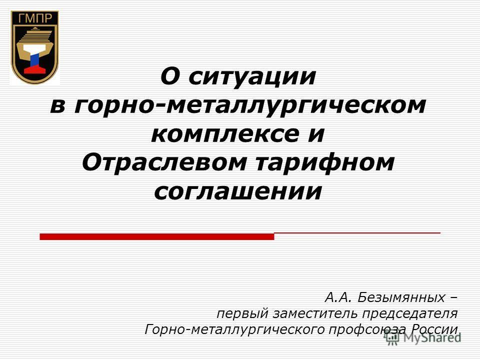 О ситуации в горно-металлургическом комплексе и Отраслевом тарифном соглашении А.А. Безымянных – первый заместитель председателя Горно-металлургического профсоюза России
