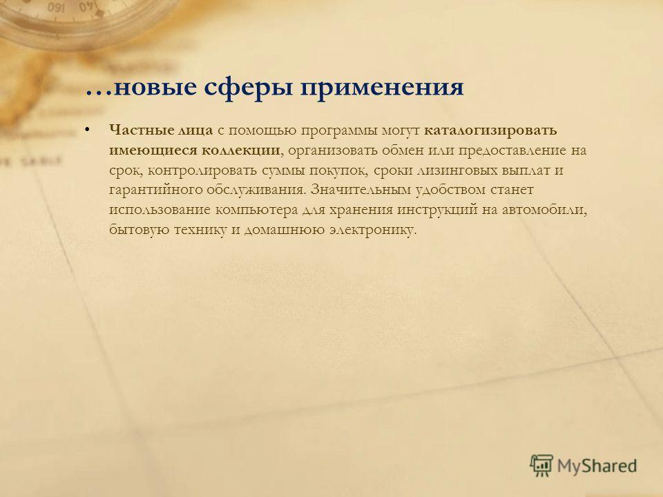 …новые сферы применения Частные лица с помощью программы могут каталогизировать имеющиеся коллекции, организовать обмен или предоставление на срок, контролировать суммы покупок, сроки лизинговых выплат и гарантийного обслуживания. Значительным удобст