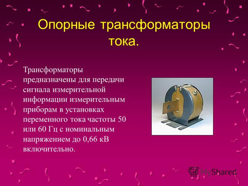 Опорные трансформаторы тока. Трансформаторы предназначены для передачи сигнала измерительной информации измерительным приборам в установках переменного тока частоты 50 или 60 Гц с номинальным напряжением до 0,66 кВ включительно.