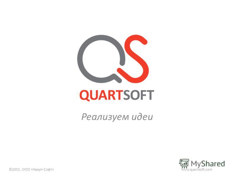 Реализуем идеи www.quartsoft.com©2011. ООО «Кварт-Софт»