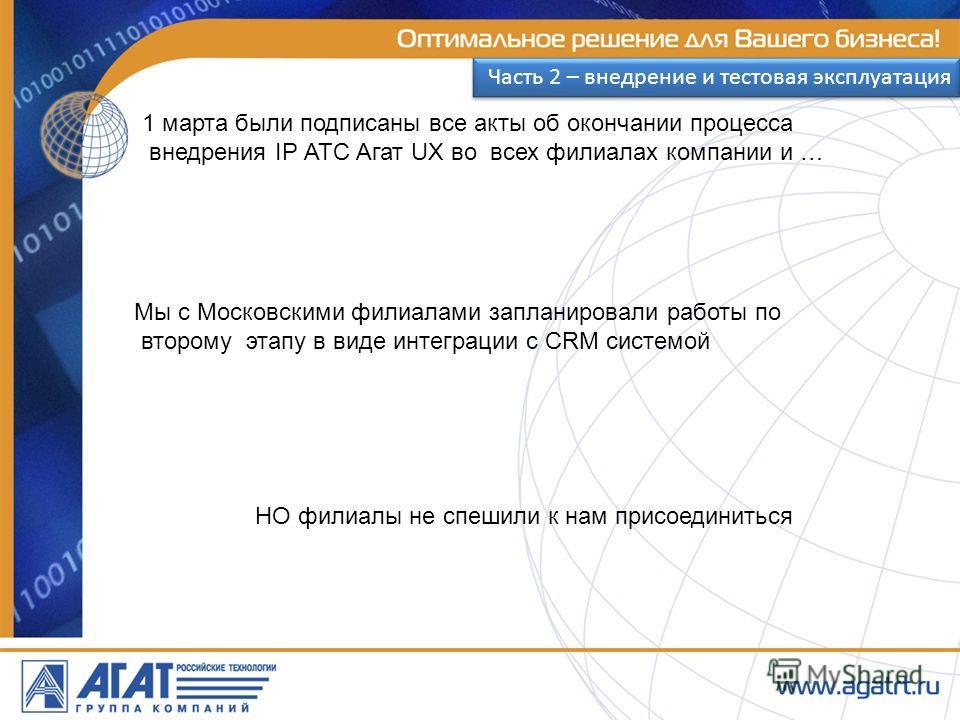 1 марта были подписаны все акты об окончании процесса внедрения IP АТС Агат UX во всех филиалах компании и … Мы с Московскими филиалами запланировали работы по второму этапу в виде интеграции с CRM системой НО филиалы не спешили к нам присоединиться