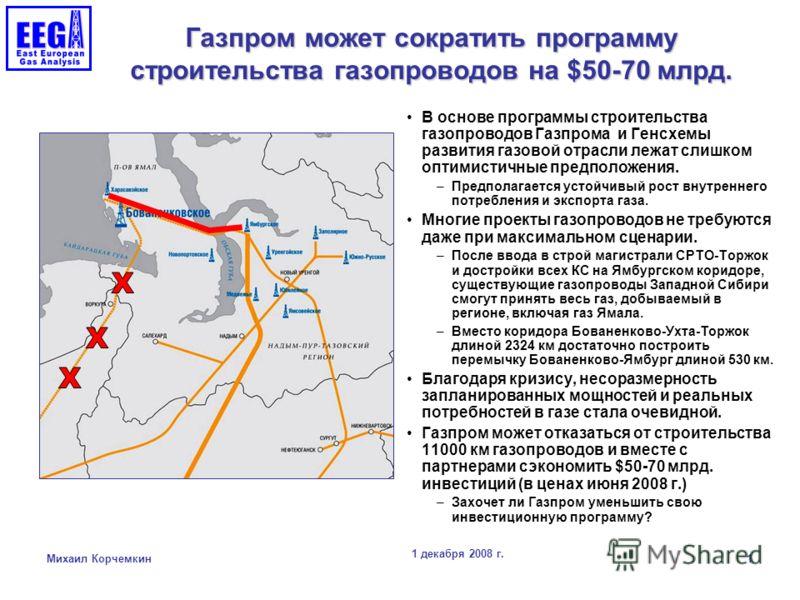 1 декабря 2008 г. Михаил Корчемкин 1 Газпром может сократить программу строительства газопроводов на $50-70 млрд. В основе программы строительства газопроводов Газпрома и Генсхемы развития газовой отрасли лежат слишком оптимистичные предположения. –П