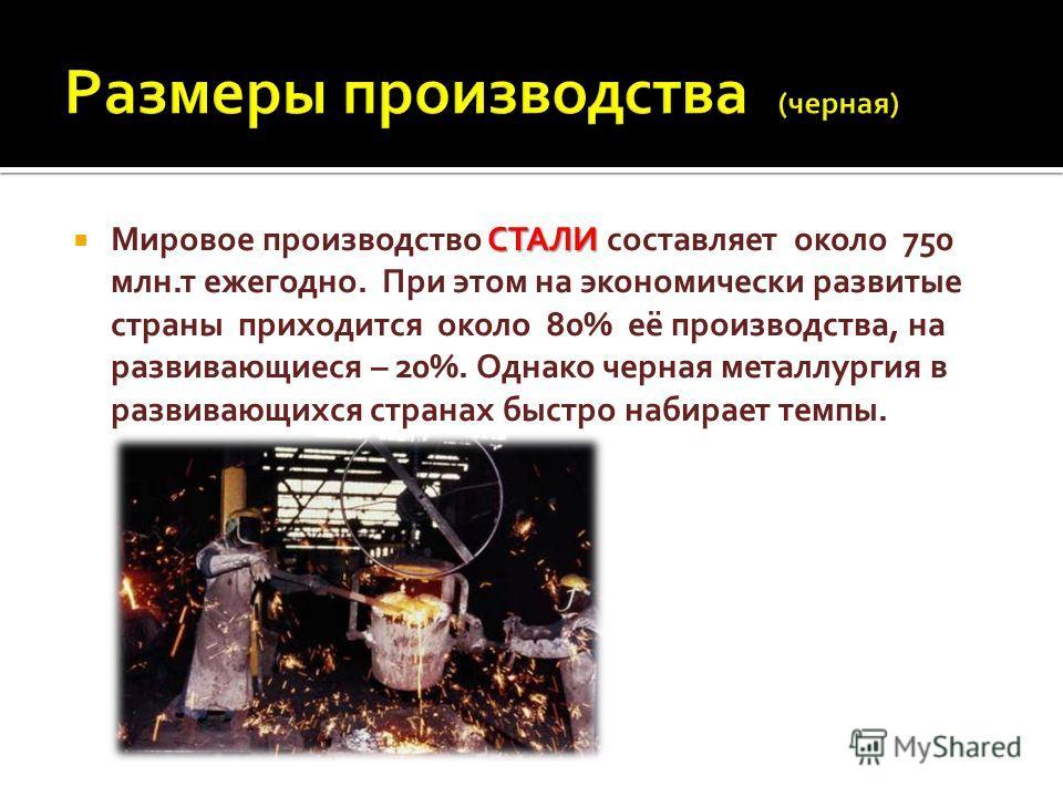 СТАЛИ Мировое производство СТАЛИ составляет около 750 млн.т ежегодно. При этом на экономически развитые страны приходится около 80% её производства, на развивающиеся – 20%. Однако черная металлургия в развивающихся странах быстро набирает темпы.
