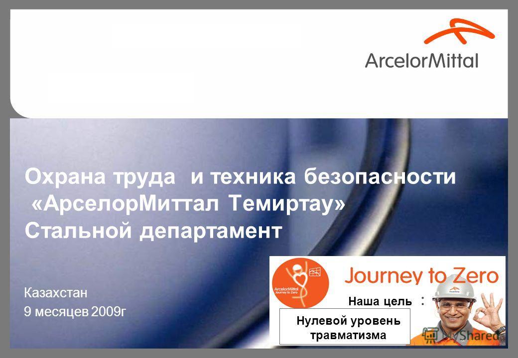 Охрана труда и техника безопасности «АрселорМиттал Темиртау» Стальной департамент Казахстан 9 месяцев 2009г Наша цель Нулевой уровень травматизма