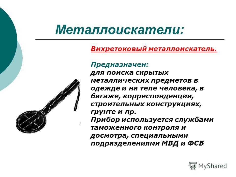 Металлоискатели: Вихретоковый металлоискатель. Предназначен: для поиска скрытых металлических предметов в одежде и на теле человека, в багаже, корреспонденции, строительных конструкциях, грунте и пр. Прибор используется службами таможенного контроля