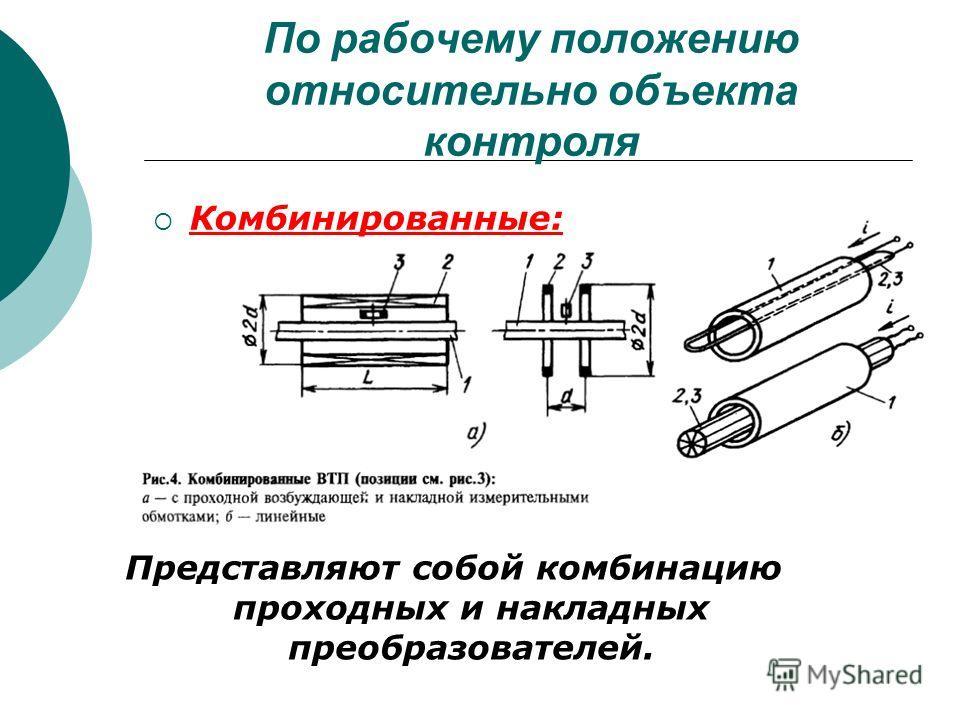 По рабочему положению относительно объекта контроля Комбинированные: Представляют собой комбинацию проходных и накладных преобразователей.