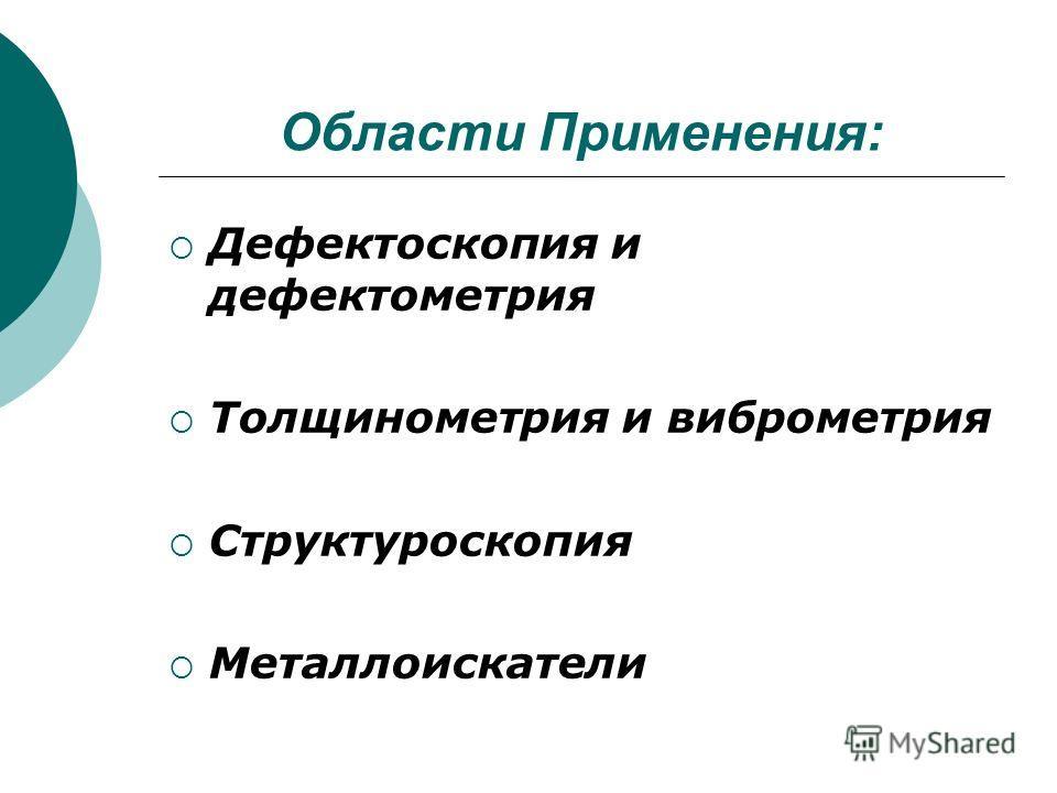 Области Применения: Дефектоскопия и дефектометрия Толщинометрия и виброметрия Структуроскопия Металлоискатели