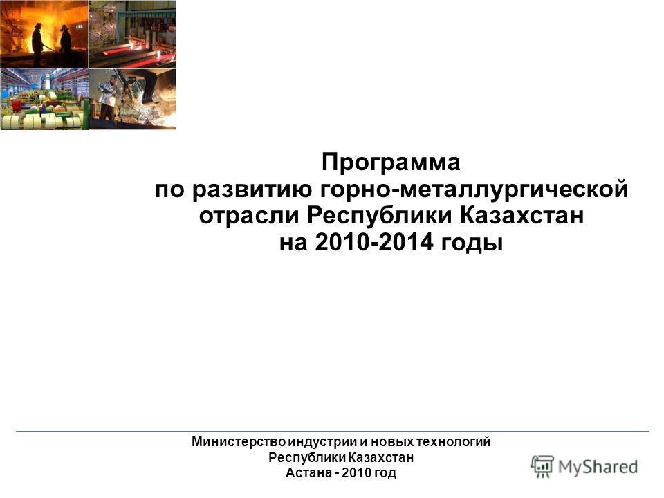 Программа по развитию горно-металлургической отрасли Республики Казахстан на 2010-2014 годы Министерство индустрии и новых технологий Республики Казахстан Астана - 2010 год